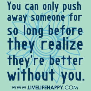 livelifehappy #push away #so long #realize #better without you