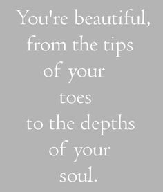 You're beautiful from the tips of your toes to the depths of your soul ...