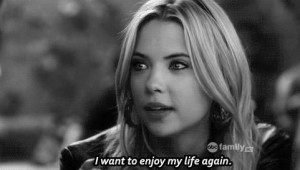 want to enjoy my life again- Hanna, Pretty Little Liars