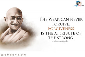 Mahatma Gandhi Quotes Forgiveness ~ The-weak-can-never-forgive-