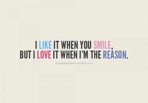 like it when you smile, but I love it when I'm the reason.