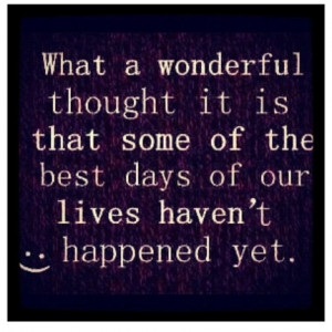 ... it is that some of the best days of our lives haven't happened yet