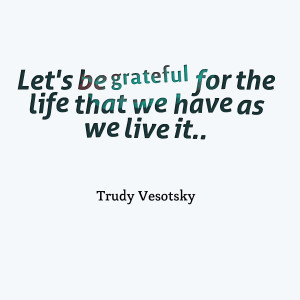 Quotes Picture: let's be grateful for the life that we have as we live ...