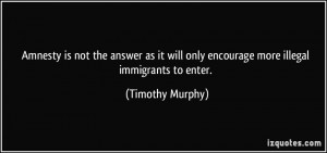 ... will only encourage more illegal immigrants to enter. - Timothy Murphy