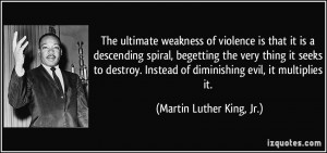 The ultimate weakness of violence is that it is a descending spiral ...