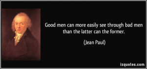 Good men can more easily see through bad men than the latter can the ...