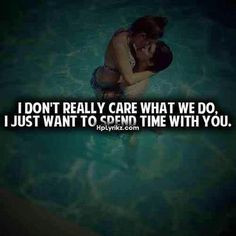... don't really care what we do, i just want to spend time with you. More