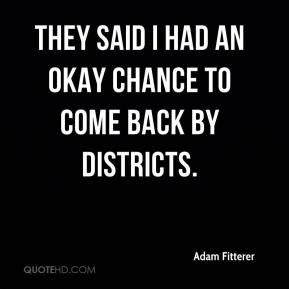 ... Fitterer - They said I had an okay chance to come back by districts