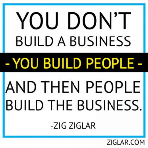 You don't build a business --you build people-- and then people build ...