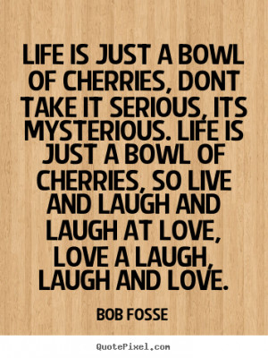 ... Life is just a bowl of cherries, so live and laugh and laugh at love