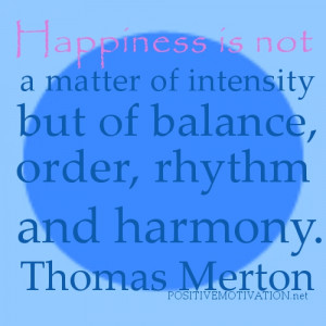 ... is not a matter of intensity but of balance, order, rhythm and harmony
