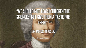 quote-Jean-Jacques-Rousseau-we-should-not-teach-children-the-sciences ...