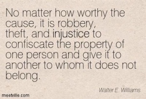 No matter how worthy the cause, it is robbery, theft, and injustice ...