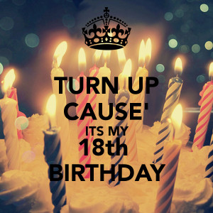 TURN UP CAUSE' ITS MY 18th BIRTHDAY