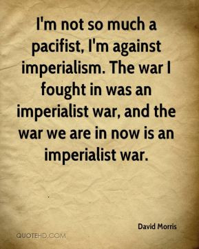 David Morris - I'm not so much a pacifist, I'm against imperialism ...