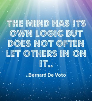 ... its own logic but does not often let others in on it. Bernard De Voto