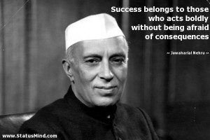 Success belongs to those who acts boldly without being afraid of ...