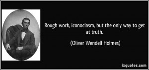 Rough work, iconoclasm, but the only way to get at truth. - Oliver ...
