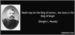 Death may be the King of terrors... but Jesus is the King of kings ...