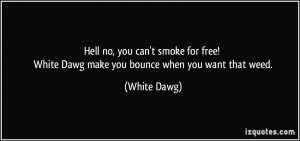 Hell no, you can't smoke for free! White Dawg make you bounce when you ...