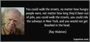 You could walk the streets, no matter how hungry people were, not ...