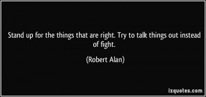 Stand up for the things that are right. Try to talk things out instead ...