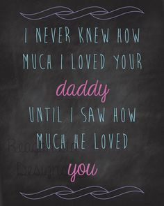 never knew how much I loved your daddy until I saw how much he ...