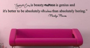... TO BE ABSOLUTLY RIDICULOUS THAN ABSOLUTELY BORING. BY MARILYN MONROE