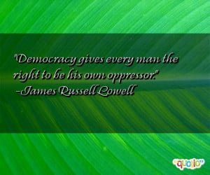 Democracy gives every man the right to be his own oppressor .
