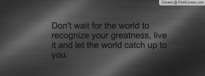 don't wait for the world to recognize your greatness , Pictures , live ...