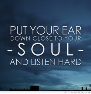 Put your ear down close to your soul and listen hard