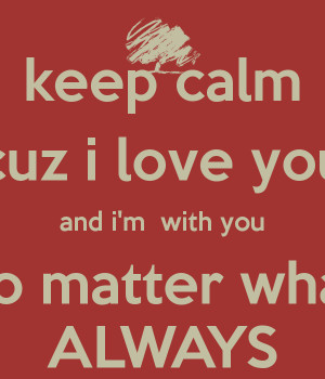 keep calm cuz i love you and i'm with you no matter what ALWAYS