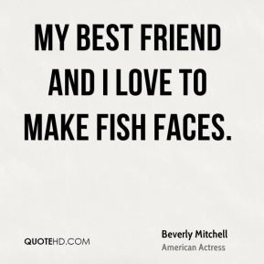 Beverly Mitchell - My best friend and I love to make fish faces.