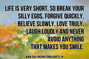 Life is very short, so break your silly egos, forgive quickly, believe ...