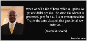 When we sell a kilo of bean coffee in Uganda, we get one dollar per ...