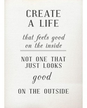 Create a life that feels good on the inside, not one that just looks ...