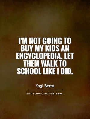 not going to buy my kids an encyclopedia. Let them walk to school ...