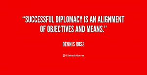 Successful diplomacy is an alignment of objectives and means.""