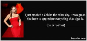 ... . You have to appreciate everything that cigar is. - Daisy Fuentes