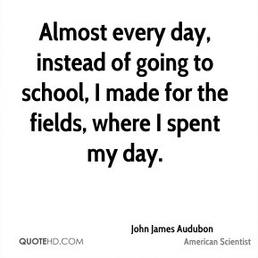 John James Audubon - Almost every day, instead of going to school, I ...