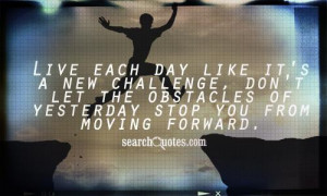 Live each day like it's a new challenge, don't let the obstacles of ...