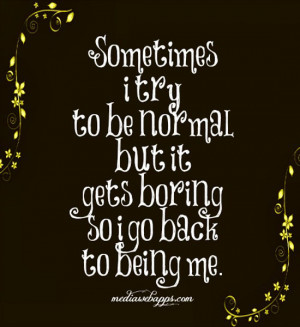 try to be normal but it gets boring so i go back to being me ...
