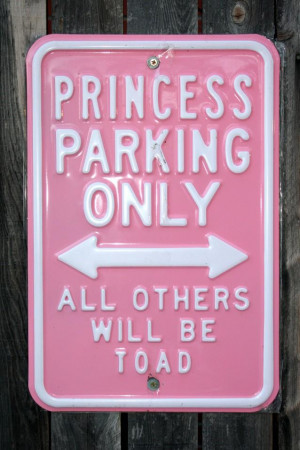 PRINCESS PARKING ONLY.. ALL OTHERS WILL BE TOAD..