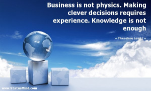 Business is not physics. Making clever decisions requires experience ...