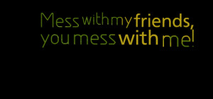 Quotes Picture: mess with my friends, you mess with me!