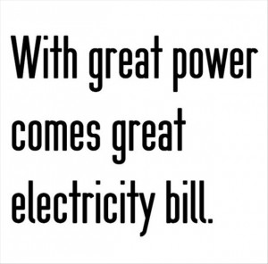 great power with great power comes great electricity bill