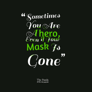 Quotes Picture: sometimes you are a hero, even if your mask is gone