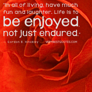 Enjoy-life-quotes-have-much-fun-and-laughter.-Life-is-to-be-enjoyed ...