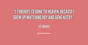 ... gone to heaven, because I grew up watching Roy and Gene Autry