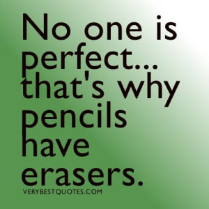 No one is perfect... that's why pencils have erasers.Quotes